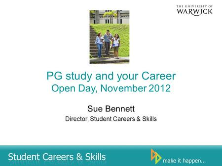 PG study and your Career Open Day, November 2012 Sue Bennett Director, Student Careers & Skills.