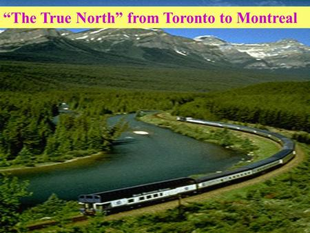 """The True North"" from Toronto to Montreal. Teaching aims : Target language( 知识目标 ) : Get to know more cities about Canada. Ability goals ( 能力目标 ) : (1)"