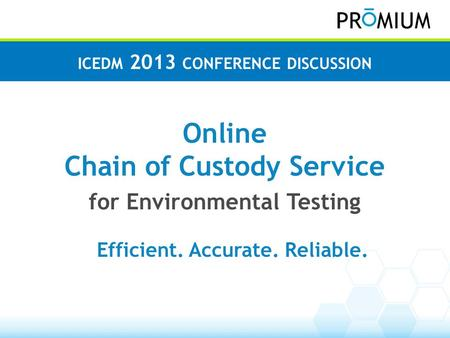 EnviroChain Online Chain of Custody Service for Environmental Testing ICEDM 2013 CONFERENCE DISCUSSION Efficient. Accurate. Reliable.