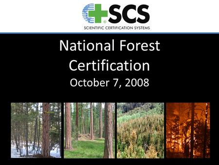 National Forest Certification October 7, 2008. Why Consider NFS Certification? Force for change – To-date certification has had positive impacts on state,