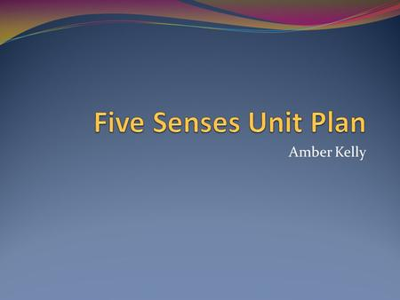 Amber Kelly. Five Senses Unit Plan 7 day unit plan Intended for preschool children Introduces the five senses and their uses in exploring our environment.