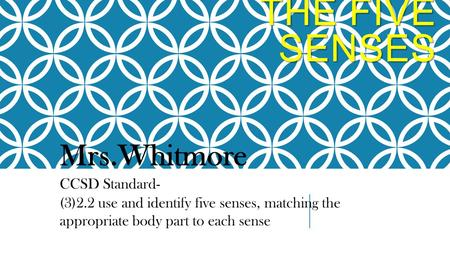 THE FIVE SENSES Mrs.Whitmore CCSD Standard- (3)2.2 use and identify five senses, matching the appropriate body part to each sense.