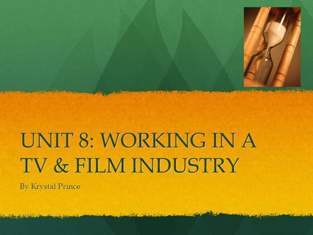 UNIT 8: WORKING IN A TV & FILM INDUSTRY By Krystal Prince.