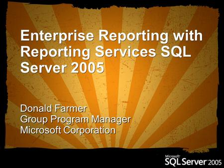 Enterprise Reporting with Reporting Services SQL Server 2005 Donald Farmer Group Program Manager Microsoft Corporation.
