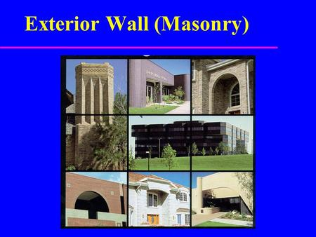 Exterior Wall (Masonry). Masonry Construction u Used in both residential & commercial u Brick, stone or concrete block u Solid and Veneer u Advantages.