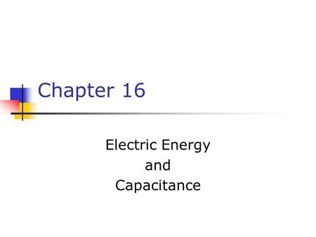 Chapter 16 Electric Energy and Capacitance. summary Capacitance Parallel plates, coaxial cables, Earth Series and parallel combinations Energy in a capacitor.