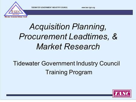 TIDEWATER GOVERNMENT INDUSTRY COUNCIL www.tasc-tgic.org Acquisition Planning, Procurement Leadtimes, & Market Research Tidewater Government Industry Council.