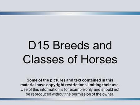 D15 Breeds and Classes of Horses Some of the pictures and text contained in this material have copyright restrictions limiting their use. Use of this information.