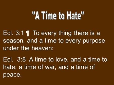 Ecl. 3:1 ¶ To every thing there is a season, and a time to every purpose under the heaven: Ecl. 3:8 A time to love, and a time to hate; a time of war,