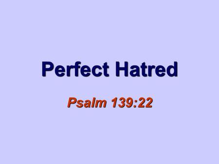 "Perfect Hatred Psalm 139:22. 2 ""Hatred stirs up strife, But love covers all sin."" Proverbs 10:12."
