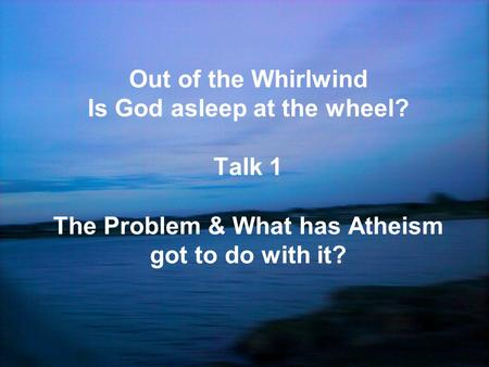 Out of the Whirlwind Is God asleep at the wheel? Talk 1 The Problem & What has Atheism got to do with it?