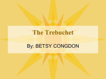 The Trebuchet By: BETSY CONGDON. Origins China -5th to 3rd century BC -Traction Trebuchet Arab influence -Counterweight -Influence in expansion Pictures: