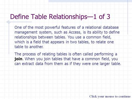 Define Table Relationships—1 of 3 One of the most powerful features of a relational database management system, such as Access, is its ability to define.