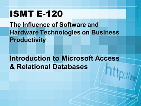 Page 1 ISMT E-120 Introduction to Microsoft Access & Relational Databases The Influence of Software and Hardware Technologies on Business Productivity.