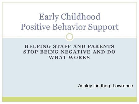 HELPING STAFF AND PARENTS STOP BEING NEGATIVE AND DO WHAT WORKS Early Childhood Positive Behavior Support Ashley Lindberg Lawrence.