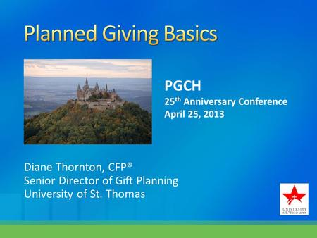 Diane Thornton, CFP® Senior Director of Gift Planning University of St. Thomas PGCH 25 th Anniversary Conference April 25, 2013.
