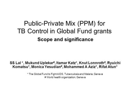 Public-Private Mix (PPM) for TB Control in Global Fund grants Scope and significance SS Lal *, Mukund Uplekar #, Itamar Katz*, Knut Lonnroth #, Ryuichi.