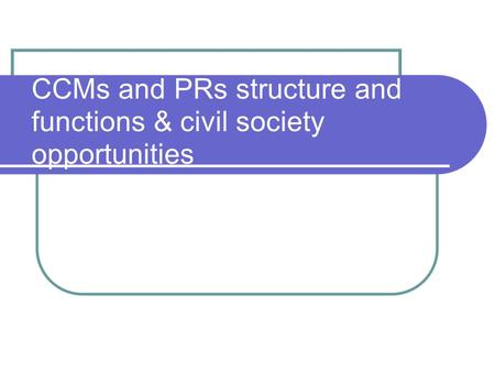 CCMs and PRs structure and functions & civil society opportunities.