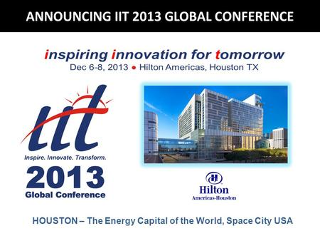 ANNOUNCING IIT 2013 GLOBAL CONFERENCE HOUSTON – The Energy Capital of the World, Space City USA.