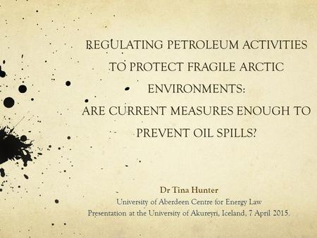 REGULATING PETROLEUM ACTIVITIES TO PROTECT FRAGILE ARCTIC ENVIRONMENTS: ARE CURRENT MEASURES ENOUGH TO PREVENT OIL SPILLS? Dr Tina Hunter University of.