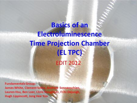 Basics of an Electroluminescence Time Projection Chamber (EL TPC) EDIT 2012 Fundamentals Group: James White, Clement Sofka, Andrew Sonnenschien, Lauren.