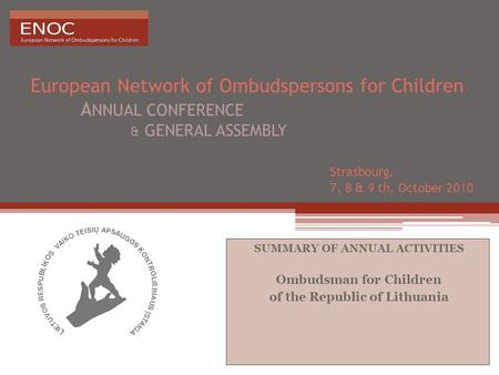 European Network of Ombudspersons for Children A NNUAL CONFERENCE & GENERAL ASSEMBLY Strasbourg, 7, 8 & 9 th, October 2010 SUMMARY OF ANNUAL ACTIVITIES.