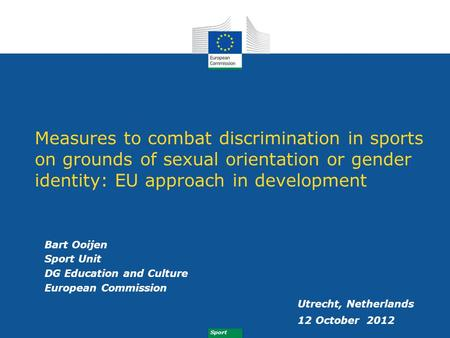 Measures to combat discrimination in sports on grounds of sexual orientation or gender identity: EU approach in development Bart Ooijen Sport Unit DG Education.