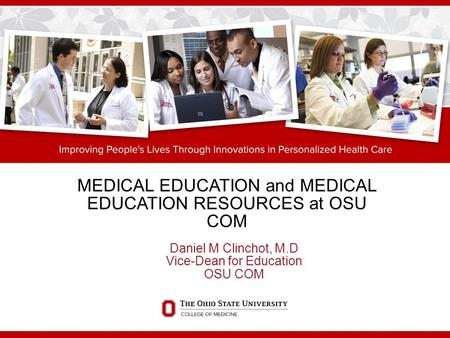 MEDICAL EDUCATION and MEDICAL EDUCATION RESOURCES at OSU COM Daniel M Clinchot, M.D Vice-Dean for Education OSU COM.