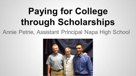 Paying for College through Scholarships Annie Petrie, Assistant Principal Napa High School.