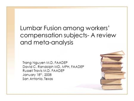 Lumbar Fusion among workers' compensation subjects- A review and meta-analysis Trang Nguyen M.D. FAADEP David C. Randolph MD, MPH, FAADEP Russell Travis.