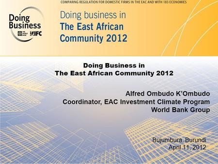 Doing Business in The East African Community 2012 Bujumbura, Burundi April 11, 2012 Alfred Ombudo K'Ombudo Coordinator, EAC Investment Climate Program.