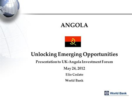 ANGOLA Unlocking Emerging Opportunities Presentation to UK-Angola Investment Forum May 24, 2012 Elio Codato World Bank.