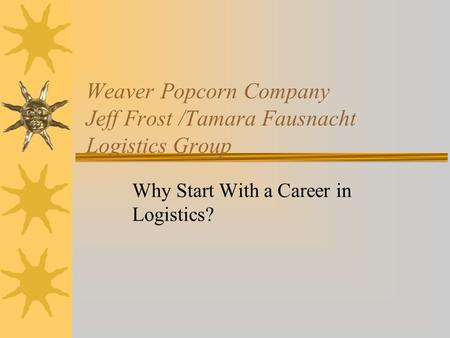 Weaver Popcorn Company Jeff Frost /Tamara Fausnacht Logistics Group Why Start With a Career in Logistics?
