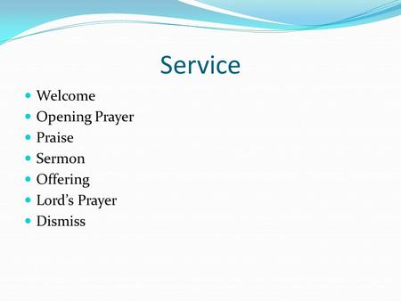 Service Welcome Opening Prayer Praise Sermon Offering Lord's Prayer Dismiss.