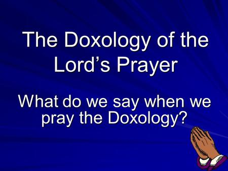 The Doxology of the Lord's Prayer What do we say when we pray the Doxology?