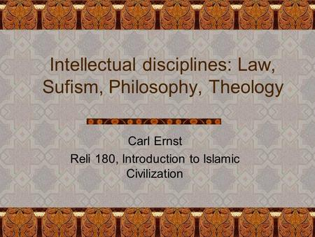 Intellectual disciplines: Law, Sufism, Philosophy, Theology Carl Ernst Reli 180, Introduction to Islamic Civilization.