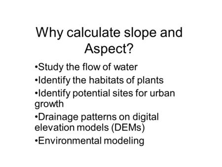 Why calculate slope and Aspect? Study the flow of water Identify the habitats of plants Identify potential sites for urban growth Drainage patterns on.