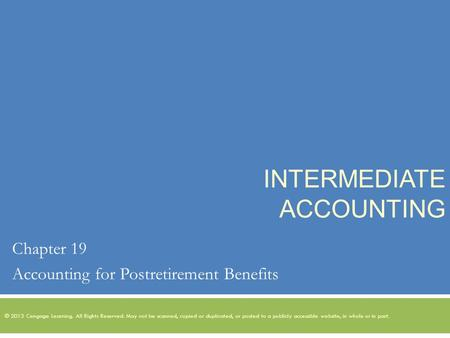 INTERMEDIATE ACCOUNTING Chapter 19 Accounting for Postretirement Benefits © 2013 Cengage Learning. All Rights Reserved. May not be scanned, copied or duplicated,
