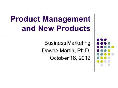 Product Management and New Products Business Marketing Dawne Martin, Ph.D. October 16, 2012.