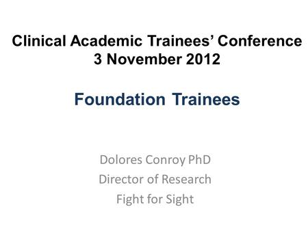 Clinical Academic Trainees' Conference 3 November 2012 Foundation Trainees Dolores Conroy PhD Director of Research Fight for Sight.