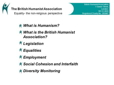 What is Humanism? What is the British Humanist Association? Legislation Equalities Employment Social Cohesion and Interfaith Diversity Monitoring British.
