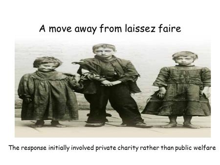 A move away from laissez faire The response initially involved private charity rather than public welfare.