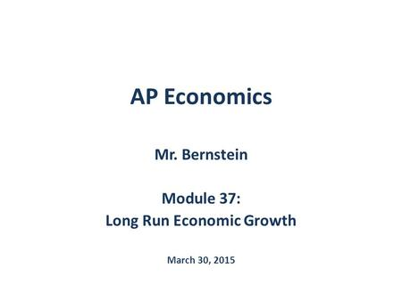 AP Economics Mr. Bernstein Module 37: Long Run Economic Growth March 30, 2015.