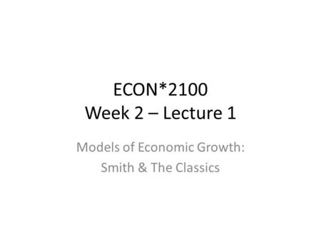 ECON*2100 Week 2 – Lecture 1 Models of Economic Growth: Smith & The Classics.