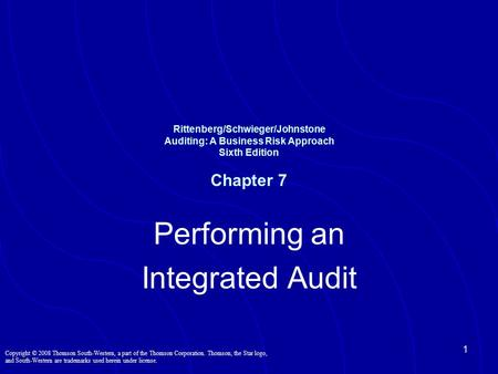 1 Rittenberg/Schwieger/Johnstone Auditing: A Business Risk Approach Sixth Edition Chapter 7 Performing an Integrated Audit Copyright © 2008 Thomson South-Western,