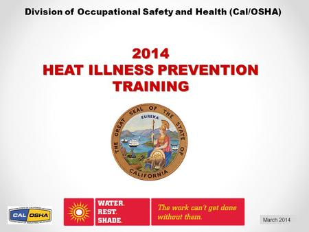 Division of Occupational Safety and Health (Cal/OSHA) March 2014 2014 HEAT ILLNESS PREVENTION TRAINING.