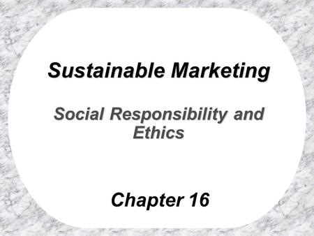 Chapter 16 Sustainable Marketing Social Responsibility and Ethics.