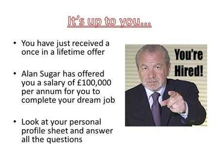 You have just received a once in a lifetime offer Alan Sugar has offered you a salary of £100,000 per annum for you to complete your dream job Look at.