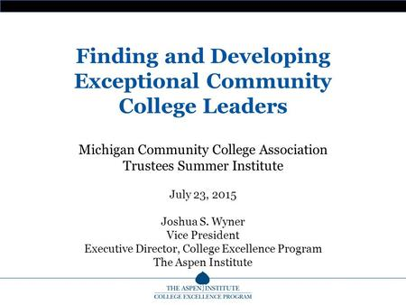 Finding and Developing Exceptional Community College Leaders Michigan Community College Association Trustees Summer Institute July 23, 2015 Joshua S. Wyner.