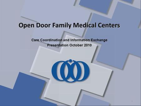 1 Open Door Family Medical Centers Care Coordination and Information Exchange Presentation October 2010.